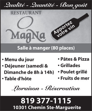 Restaurant Magna (819-377-1115) - Annonce illustr&eacute;e - Qualit&eacute; - Quantit&eacute; - Bon go&ucirc;t g Apportez votre vin Salle &agrave; manger (80 places) P&acirc;tes &amp; Pizza Menu du jour Grillades D&eacute;jeuner (samedi &amp; Poulet grill&eacute; Dimanche de 8h &agrave; 14h) Fruits de mer Table d'h&ocirc;te Livraison - R&eacute;servation 819 377-1115 10301 Chemin Ste-Marguerite
