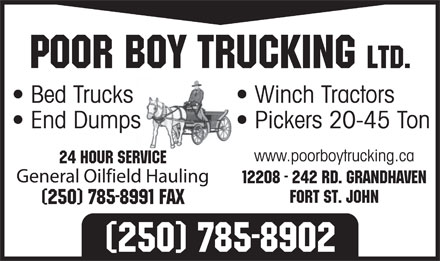 Poor Boy Trucking Ltd (250-785-8902) - Annonce illustr&eacute;e - Poor Boy Trucking Ltd. Bed Trucks Winch Tractors End Dumps Pickers 20-45 Ton www.poorboytrucking.ca 24 Hour Service General Oilfield Hauling 12208 - 242 Rd. Grandhaven Fort St. John (250) 785-8991 Fax (250) 785-8902