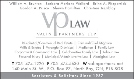 Valin Partners LLP (705-474-1220) - Display Ad - William A. Brunton   Barbara Morland Wellard   Erinn A. Fitzpatrick Gordon A. Prisco   Shawn Hamilton Christian Tremblay Residential/Commercial Real Estate Criminal/Civil Litigation l Wills &amp; Estates    Wrongful Dismissal    Mediation    Family Law l l Corporate &amp; Commercial Law Collaborative Family Law Labour Law l Personal Injury    Municipal/Administrative Law Aboriginal Law l W valinpartners.net F 705  474.5630 T 705  474.1220 140 Main St. W., P.O. Box 97, North Bay, ON, P1B 8G8 Barristers &amp; Solicitors Since 1937