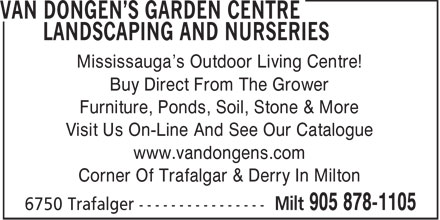 Van Dongen's Garden Centre Landscaping & Nurseries (905-878-1105) - Annonce illustrée - Mississauga's Outdoor Living Centre! Buy Direct From The Grower Furniture, Ponds, Soil, Stone & More Visit Us On-Line And See Our Catalogue www.vandongens.com Corner Of Trafalgar & Derry In Milton