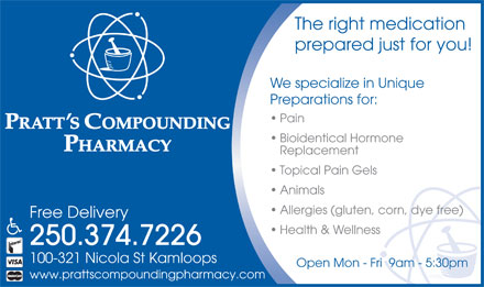 Pratt's Compounding Pharmacy (250-374-7226) - Annonce illustrée - The right medication prepared just for you! We specialize in Unique Preparations for: Pain Bioidentical Hormone Replacement Topical Pain Gels Animals Allergies (gluten, corn, dye free) Free Delivery Health & Wellness 250.374.7226 100-321 Nicola St Kamloops Open Mon - Fri  9am - 5:30pm www.prattscompoundingpharmacy.com