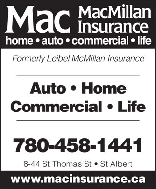 MacMillan Insurance (780-458-1441) - Annonce illustrée - Auto   Home Commercial   Life 780-458-1441 8-44 St Thomas St   St Albert www.macinsurance.ca Formerly Leibel McMillan Insurance