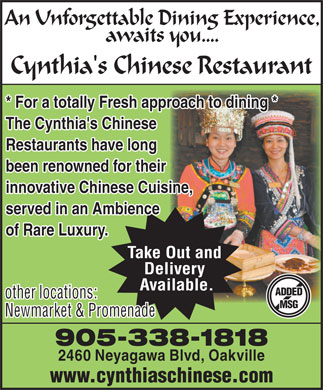 Cynthia's Chinese Restaurant (905-338-1818) - Display Ad - An Unforgettable Dining Experience, awaits you.... Cynthia's Chinese Restaurant * For a totally Fresh approach to dining * The Cynthia's Chinese Restaurants have long been renowned for their innovative Chinese Cuisine, served in an Ambience of Rare Luxury. Take Out and Delivery Available. ADDED other locations: MSG Newmarket &amp; Promenade 905-338-1818 2460 Neyagawa Blvd, Oakville www.cynthiaschinese.com