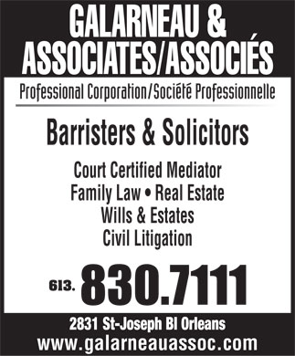 Galarneau & Associates Associés (613-830-7111) - Display Ad - Professional Corporation/Société Professionnelle Barristers & Solicitors Court Certified Mediator Family Law   Real Estate Wills & Estates Civil Litigation 613. www.galarneauassoc.com  Professional Corporation/Société Professionnelle Barristers & Solicitors Court Certified Mediator Family Law   Real Estate Wills & Estates Civil Litigation 613. www.galarneauassoc.com  Professional Corporation/Société Professionnelle Barristers & Solicitors Court Certified Mediator Family Law   Real Estate Wills & Estates Civil Litigation 613. www.galarneauassoc.com