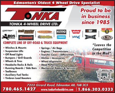Tonka 4-Wheel Drive Ltd (780-465-1427) - Annonce illustrée - Edmonton s Oldest 4 Wheel Drive Specialist Proud to be in business since 1985 TONKA 4-WHEEL DRIVE LTD. PERFORMANCE LIGHTING COMPLETE LINE OF OFF-ROAD & TRUCK EQUIPMENTCOMPLETE LINE OF OFF-ROAD & TRUCK EQUIPMENT Leaves the Winches & Mounts Springs / Air Bags Competition Suspension Lifts Engines / Transmissions in the Mud Off Road Lights Transfer Cases / Differentials Bumpers / Grill Guards Hitches / Accessories Wheels & Tires Wheel Alignments Headache Racks & Rails Diesel Performance Running Boards / Side Bars Mechanical Repairs & Services Toolboxes Auxiliary Fuel Tanks Timbren Load Boosters 7223 Girard Road, Edmonton AB, T6B 2C5 780.465.1427 www.tonka4wheeldrive.com 1.866.303.0333