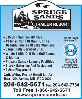 Spruce Sands Trailer Resort (204-642-5671) - Annonce illustrée - TRAILER RESO RT 315 Unit Summer RV Park We  Are Proud Members Of 10 Miles North Of Gimli On The Beautiful Shores Of Lake Winnipeg Large, Fully-Ser viced Sites MA CA P Within 1 Mile Of 9 Hole Golf Course M A N I T O B A A S S O C I A T I O N O F C A M P G R O U N D S A N D P A R K S & Marina The Sign Of Propane Sales   Laundr y Facilities Quality And Personalized Store   Bakeshop And Restaurant Friendly Ser vice 6 Acre Playground Call,  W rite ,  F ax or Email Us At Bo x 129,  Arnes,  MB  R0C 0C 0 204-642-5671 Fa x 204-642-7734 T oll Free 1-866-642-5671 www .sprucesands.ca