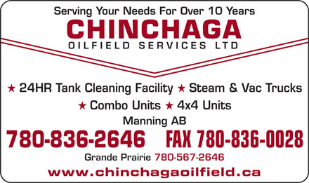 Chinchaga Oilfield Services Ltd (780-836-2646) - Annonce illustr&eacute;e - Combo Units Serving Your Needs For Over 10 Years CHINCHAGA OILFIELD SERVICES LTD 24HR Tank Cleaning Facility Steam &amp; Vac Trucks 4x4 Units Manning AB 780-836-2646 FAX 780-836-0028 Grande Prairie 780-567-2646 www.chinchagaoilfield.ca