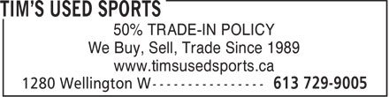 Tim's Used Sports (613-729-9005) - Annonce illustrée - 50% TRADE-IN POLICY We Buy, Sell, Trade Since 1989 www.timsusedsports.ca  50% TRADE-IN POLICY We Buy, Sell, Trade Since 1989 www.timsusedsports.ca  50% TRADE-IN POLICY We Buy, Sell, Trade Since 1989 www.timsusedsports.ca  50% TRADE-IN POLICY We Buy, Sell, Trade Since 1989 www.timsusedsports.ca  50% TRADE-IN POLICY We Buy, Sell, Trade Since 1989 www.timsusedsports.ca  50% TRADE-IN POLICY We Buy, Sell, Trade Since 1989 www.timsusedsports.ca  50% TRADE-IN POLICY We Buy, Sell, Trade Since 1989 www.timsusedsports.ca  50% TRADE-IN POLICY We Buy, Sell, Trade Since 1989 www.timsusedsports.ca  50% TRADE-IN POLICY We Buy, Sell, Trade Since 1989 www.timsusedsports.ca