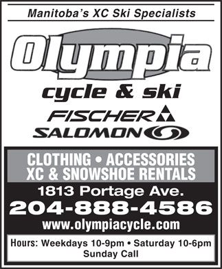 Olympia Cycle &amp; Ski (204-888-4586) - Display Ad - Manitoba s XC Ski Specialists cycle &amp; ski CLOTHING   ACCESSORIES XC &amp; SNOWSHOE RENTALS 1813 Portage Ave. 204-888-4586 www.olympiacycle.com Weekdays 10-9pm   Saturday 10-6pm Hours: Sunday Call
