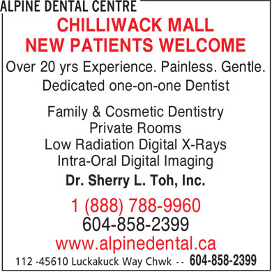 Alpine Dental Centre (604-858-2399) - Display Ad - Over 20 yrs Experience. Painless. Gentle. Dedicated one-on-one Dentist Family & Cosmetic Dentistry Private Rooms Low Radiation Digital X-Rays Intra-Oral Digital Imaging Dr. Sherry L. Toh, Inc. 1 (888) 788-9960 604-858-2399 www.alpinedental.ca CHILLIWACK MALL NEW PATIENTS WELCOME