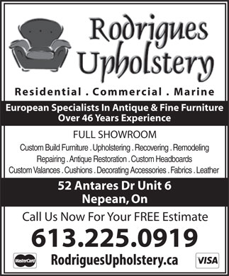 Rodrigues Upholstery (613-225-0919) - Display Ad - Residential . Commercial . Marine European Specialists In Antique &amp; Fine Furniture Over 46 Years Experience FULL SHOWROOM Custom Build Furniture . Upholstering . Recovering . Remodeling Repairing . Antique Restoration . Custom Headboards Custom Valances . Cushions . Decorating Accessories . Fabrics . Leather 52 Antares Dr Unit 6 Nepean, On Call Us Now For Your FREE Estimate 613.225.0919