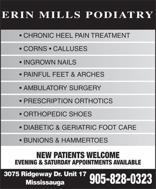 Erin Mills Podiatry (905-828-0323) - Annonce illustrée - CHRONIC HEEL PAIN TREATMENT CORNS   CALLUSES INGROWN NAILS PAINFUL FEET & ARCHES AMBULATORY SURGERY PRESCRIPTION ORTHOTICS ORTHOPEDIC SHOES DIABETIC & GERIATRIC FOOT CARE BUNIONS & HAMMERTOES NEW PATIENTS WELCOME EVENING & SATURDAY APPOINTMENTS AVAILABLE 3075 Ridgeway Dr. Unit 17 905-828-0323 Mississauga ERIN MILLS PODIATRY