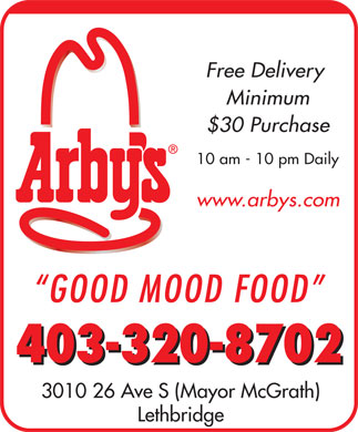 Arby's Restaurant (403-332-6273) - Annonce illustrée - Free Delivery Minimum $30 Purchase 10 am - 10 pm Daily www.arbys.com GOOD MOOD FOOD 403-320-8702 3010 26 Ave S (Mayor McGrath) Lethbridge