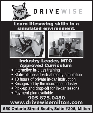 Drivewise Milton (905-875-0480) - Annonce illustrée - Learn lifesaving skills in a simulated environment. Industry Leader, MTO Approved Curriculum Interactive in-class training State-of-the-art virtual reality simulation 10 hours of private in-car instruction Recognized by the insurance industry Pick-up and drop-off for in-car lessons Payment plan available 905.875.0480 www.drivewisemilton.com 550 Ontario Street South, Suite #206, Milton