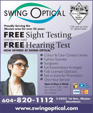 Swing Optical (604-814-1302) - Display Ad - 2012 Proudly Serving the 17th year as your #1 optical store Mission area for over 25 years FREE Sight Testing (some restrictions apply) FREE Hearing Test NOW OFFERED AT SWING OPTICAL Colour & Clear Contact Lenses Fashion Eyewear Sunglasses Eye Examinations Arranged Fully Licensed Opticians See in-store for Promotions One Hour Service Open 6 Days a Week Mon to Fri  9:30 - 6:00 Sat  9:30 to 5:30 Sun Closed 2-33231 1st Ave., Mission 604-820-1112 Downtown www.swingoptical.com