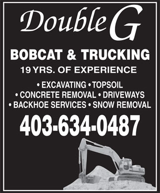 Double G Bobcat & Trucking (403-634-0487) - Display Ad - Double BOBCAT & TRUCKING 19 YRS. OF EXPERIENCE EXCAVATING   TOPSOIL CONCRETE REMOVAL   DRIVEWAYS BACKHOE SERVICES   SNOW REMOVAL 403-634-0487