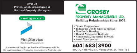 Crosby Property Management Ltd (604-683-8900) - Annonce illustrée - Over 35 Professional, Experienced & Licensed Property Managers crosbypm.com Building Relationships Since 1976 Strata Corporations Individual Condo Units & Houses Non-Profit Housing Rental Apartment Buildings Commercial, Industrial & Retail Asset Management 6046838900 A subsidiary of FirstService Residential Management (FSR) the largest manager of residential communities in North America 600-777 Hornby St., Vancouver, BC  V6Z 1S4 Over 35 Professional, Experienced & Licensed Property Managers crosbypm.com Building Relationships Since 1976 Strata Corporations Individual Condo Units & Houses Non-Profit Housing Rental Apartment Buildings Commercial, Industrial & Retail Asset Management 6046838900 A subsidiary of FirstService Residential Management (FSR) the largest manager of residential communities in North America 600-777 Hornby St., Vancouver, BC  V6Z 1S4