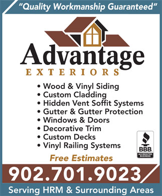 Advantage Exteriors (902-830-9403) - Display Ad - Quality Workmanship Guaranteed Wood & Vinyl Siding Custom Cladding Hidden Vent Soffit Systems Gutter & Gutter Protection Windows & Doors Decorative Trim Custom Decks Vinyl Railing Systems Free Estimates 902.701.9023 Serving HRM & Surrounding Areas