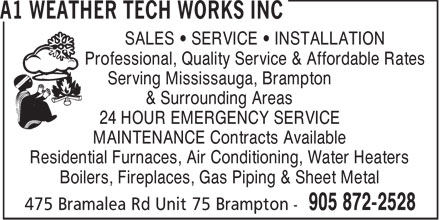A1 Weather Tech Works Inc (905-872-2528) - Display Ad - SALES   SERVICE   INSTALLATION Professional, Quality Service & Affordable Rates Serving Mississauga, Brampton & Surrounding Areas 24 HOUR EMERGENCY SERVICE MAINTENANCE Contracts Available Residential Furnaces, Air Conditioning, Water Heaters Boilers, Fireplaces, Gas Piping & Sheet Metal