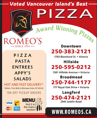 Romeo's (250-419-0569) - Display Ad - Voted Vancouver Island s Best PIZZA Downtown 250-383-2121 PIZZA 1703 Blanshard St.   Victoria PASTA Hillside ENTREES 250-595-0212 1581 Hillside Avenue   Victoria APPY S Broadmead SALADS 250-744-1177 HOT AND FAST DELIVERY* 777 Royal Oak Drive   Victoria *Within 7 Km With A Minimum Order Of $20.00 Langford 10% OFF P ICKUP ORDERS 250-474-2121 2945 Jacklin Road WWW.ROMEOS.CA