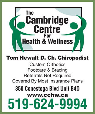 Cambridge Centre For Health & Wellness (519-624-9994) - Display Ad - The Cambridge Centre For Health & Wellness Tom Hewalt D. Ch. Chiropodist Custom Orthotics Footcare & Bracing Referrals Not Required Covered By Most Insurance Plans 350 Conestoga Blvd Unit B4D www.cchw.ca 519-624-9994