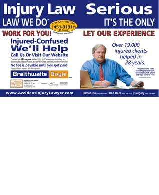 Braithwaite Boyle Accident Injury Law (780-392-0330) - Display Ad - Serious IT S THE ONLY Over 19,000 injured clients helped in 28 years. Hospital/home visits available province-wide. Seriously Injured- phone and we ll come to you Ken Braithwaite / Joe Boyle Edmonton (780) 451-9191 Red Deer (403) 346-9222 Calgary (403) 230-8088