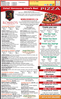 Romeo's (250-474-2121) - Annonce illustrée - Mushrooms, Green Olives, Kalamata Olives, Black Olives 33.7522.75 75 27. Lrg $9 off Roasted Garlic, Artichoke Hearts, Pineapple, Shrimp, SPINACH SPECIAL garlic butter, fresh spinach, feta, parmesan, mozzarella and cheddar, with Fresh Tomatoes, Green Peppers, Fresh Spinach Romeo s special blend of eggs, leeks and herbs Gourmet Toppings VEGETARIAN mushrooms, onions, gr. peppers, black olives, tomatoes, mozzarella & tomato sauce (per pizza) ALOHA DELUXE ham, pineapple, bacon, oven roasted chicken breast, mozzarella & tomato sauce LargeRegular Medium GREEK garlic butter, tomatoes, ground beef, black olives, red onions, feta, mozzarella & cheddar BUFFALO CHICKEN RANCH creamy buffalo sauce, oven roasted chicken breast, 2. 1.60 mushrooms, red onions, red pepper, mozzarella & cheddar Feta Cheese, Anchovies, Lean GroundBeef, Capicollo, CHICKEN ALFREDO garlic butter, alfredo sauce, roasted garlic, spinach, Italian Sausage, Mozzarella Cheese, Cheddar Cheese, oven roasted chicken breast, tomatoes, artichokes, parmesan, mozzarella & cheddar Oven RoastedChickenBreast, Bleu Cheese HOT MEXICAN ground beef, onions,green peppers,toma toes, jalapeño peppers, mozzarella, cheddar & tomato sauce BACON CHEESEBURGER ground beef, bacon, mushrooms, red onions, tomatoes, Langford cheddar & tomato sauce ITALIAN DELI capicollo, salami, italian sausage, red peppers, onions, green olives, mozzarella 301.60 & tomato sauce. 250-474-2121 Romeo s Cuisine Type: Italian www.romeos.ca 2945 Jacklin Rd., Langford 250-474-2121 1703 Blanshard St., Victoria 250-383-2121 1581 Hillside Ave., Victoria 250-595-0212 Subject to change without notice 777 Royal Oak Dr., Victoria 250-744-1177 Voted Vancouver Island s Best PIZZA Romeo s has been voted Best Pizza  numerous times over the past 39 years. We are proud to offer a wide variety of dishes prepared fresh daily in our kitchens as well as our Signature Pizza and Pasta. WWW.ROMEOS.CA Our award winning pizzas are made with premium mozzarella cheese, our signature tomato sauce, Choose from Romeo s popular pizza choices Take Out  & Delivery or create your own. (2 Pizzas) PREMIUM PIZZAS Mix & match Create your own Large 14 Regular 10 Medium 12 & pay the higher price. (FOR 2 CHEESE PIZZAS) Thin crust available on any pizza. 9524.95 35. 95 29. Large 14 Regular 10 Medium 12 ROMEO S SPECIAL pepperoni, ham, ZESTY ITALIAN capicollo, italian sausage, mushrooms, onions, shrimp, green peppers, oven roasted chicken breast, sundried tomatoes, 6565 & our homemade crust unless otherwise indicated. 27.17. 22.65 olives, mozzarella & tomato sauce & tomato sauce THE CLASSIC pepperoni, mushrooms, green peppers, mozzarella & tomato sauce 250-383-2121 1703 Blanshard St., Victoria All our baked pasta entrées are prepared in their own special sauces and topped with real mozzarella. Baked to perfection in individual casserole dishes. Garlic bread included. Add 2 meatballs 2.50 Hillside Original Pastas 22.75 (2 pastas) Baked Lasagna or Spaghetti Stuffed Pastas 23.75 (2 pastas) 250-595-0212 With meat sauce, tomato vegetable Baked Ravioli 1581 Hillside Ave., Victoria or marinara sauce. With meat sauce, tomato vegetable, Baked Fettuccine or marinara sauce. Broadmead With alfredo add chicken 2.50 (per pasta) Baked Cheese Tortellini Vegetarian Baked Lasagna 250-744-1177 With alfredo sauce, tomato vegetable, With tomato vegetable sauce, fresh spinach or marinara sauce 777 Royal Oak Dr., Victoria & feta cheese Baked Spinach Cannelloni Baked Penne With meat sauce, tomato vegetable or marinara sauce With alfredo sauce, tomato vegetable **10% OFF PICK UP ORDERS or marinara sauce Steamed Pastas 20.75 (2 pastas) WITHIN 7 KM WITH A MIN. ORDER OF $20.00 Spaghetti, Fettucine, Linguini or Penne Single Pasta Price: Choice of alfredo sauce, tomato vegetable, ** HOT & FAST DELIVERY $8 off meat sauce or marinara sauce. Large 14 Regular 10 Medium 12 2945 Jacklin Road (2 Pizzas) FAVORITE PIZZAS 30.7519.50 75 25. HAWAIIAN ham, pineapple, mozzarella & tomato sauce Downtown PEPPERONI pepperoni, mozzarella Reg $7 off ~ Med $8 off banana peppers, mozzarella, cheddar Pick Your Crust & tomato sauce MEAT LOVERS pepperoni, salami, ham, ~   Romeo s Original  ~  Thin Crust italian sausage, mozzarella & tomato sauce BBQ BONANZA BBQ sauce, roasted garlic, ~   10  Gluten Free (Add $2.50) MAUI LUAU garlic butter & teriyaki sauce, oven roasted chicken breast, pineapple, oven roasted chicken breast, ham, bacon, mushrooms, caramelized onions, red peppers, pineapple, caramelized onions, mozzarella & cheddar Choose Your Sauce red peppers, mozzarella & cheddar PESTO POLLO pesto, garlic butter, herbs, Signature Tomato Sauce TUSCAN CHICKEN red peppers, oven roasted chicken breast, BBQ ~ Teriyaki ~ Pesto oven roasted chicken breast, artichoke hearts, sundried tomatoes, capicollo, mushrooms, red onions, caramelized onions, romano and mozzarella Choose Your Toppings red peppers, feta, mozzarella & tomato sauce VEGGIE PESTO pesto, spinach, red peppers, (per pizza) MEDITERRANEAN artichoke hearts, onions, sundried tomatoes, artichokes, LargeRegular Medium spinach, feta, black olives, red onions, banana peppers,cheddar & mozzarella. sundried tomatoes, red peppers, 901.20 1. 1.60 mozzarella, cheddar & tomato sauce Red Peppers, Caramelized Red Onions, Salami, Bacon Jalapeño Peppers, Banana Peppers,White Onions, (2 Pizzas) SPECIALTY PIZZAS Single Pizza Price: Red Onions, Sundried Tomatoes, Ham, Pepperoni, Large 14 Regular 10 Medium 12