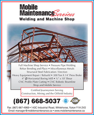 Mobile Maintenance Services (867-668-5037) - Annonce illustrée - Full Machine Shop Service   Pressure Pipe Welding Rebar Bending and Place   Miscellaneous Metals Structural Steel Fabrication / Erection Heavy Equipment Repair / Rebuild   300 Ton X 14  Press Brake 4      Horizontal Boring Mill   ½  x 10  Shear CNC Profile Plate Cutting   CNC Robotic Beamline Shop and Mobile Service Certified Journeymen Serving Construction, Mining and the Oilfield Industry (867) 668-5037 Fax: (867) 667-4968   143C Industrial Road, Whitehorse, Yukon Y1A 2V2 Welding and Machine Shop Welding and Machine Shop Full Machine Shop Service   Pressure Pipe Welding Rebar Bending and Place   Miscellaneous Metals Structural Steel Fabrication / Erection Heavy Equipment Repair / Rebuild   300 Ton X 14  Press Brake 4      Horizontal Boring Mill   ½  x 10  Shear CNC Profile Plate Cutting   CNC Robotic Beamline Shop and Mobile Service Certified Journeymen Serving Construction, Mining and the Oilfield Industry (867) 668-5037 Fax: (867) 667-4968   143C Industrial Road, Whitehorse, Yukon Y1A 2V2