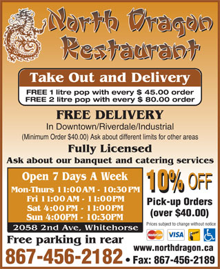 North Dragon Restaurant (867-456-2182) - Display Ad - Take Out and Delivery FREE 1 litre pop with every $ 45.00 order FREE 2 litre pop with every $ 80.00 order FREE DELIVERY In Downtown/Riverdale/Industrial (Minimum Order $40.00) Ask about different limits for other areas Pick-up Orders (over $40.00) Prices subject to change without notice www.northdragon.ca 867-456-2182 Fax: 867-456-2189