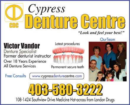 Cypress Denture Centre (403-548-9086) - Annonce illustr&eacute;e - Our Team Latest procedures Denture Specialist Former denturist instructor Over 18 Years Experience All Denture Services Permanent secure teeth Free Consults www.cypressdenturecentre.com 108-1424 Southview Drive Medicine Hat-across from London Drugs