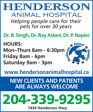 Henderson Animal Hospital (204-339-9295) - Display Ad - HENDERSON ANIMAL HOSPITAL Helping people care for their pets for over 30 years Dr. B. Singh, Dr. Ray Aslani, Dr. P. Napier HOURS: Mon-Thurs 8am - 6:30pm Saturday 9am - 3pm www.hendersonanimalhospital.ca Friday 8am - 6pm NEW CLIENTS AND PATIENTS ARE ALWAYS WELCOME 204-339-9295 1434 Henderson Hwy.
