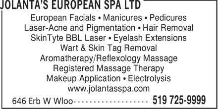 Jolanta's European Spa Ltd (226-214-4620) - Display Ad - European Facials • Manicures • Pedicures Laser-Acne and Pigmentation • Hair Removal SkinTyte BBL Laser • Eyelash Extensions Wart & Skin Tag Removal Aromatherapy/Reflexology Massage Registered Massage Therapy Makeup Application • Electrolysis www.jolantasspa.com