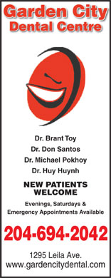 Garden City Dental Centre (204-515-1534) - Annonce illustrée - Garden Cityy Dental Centre Dr. Brant Toy Dr. Don Santos Dr. Michael Pokhoy Dr. Huy Huynh NEW PATIENTS WELCOME Evenings, Saturdays & Emergency Appointments Available 204-694-2042 1295 Leila Ave. www.gardencitydental.com
