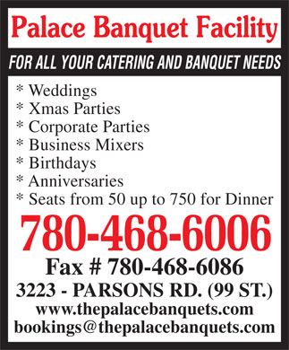 Palace Banquet Facility (780-468-6006) - Display Ad - Palace Banquet Facility FOR ALL YOUR CATERING AND BANQUET NEEDS * Weddings * Xmas Parties * Corporate Parties * Business Mixers * Birthdays * Anniversaries * Seats from 50 up to 750 for Dinner 780-468-6006 Fax # 780-468-6086 3223 - PARSONS RD. (99 ST.) www.thepalacebanquets.com bookings@thepalacebanquets.com