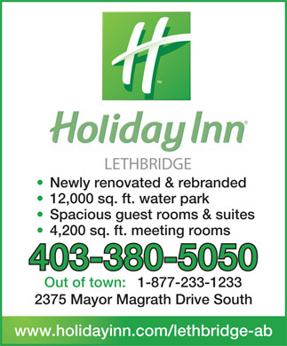Holiday Inn Lethbridge (403-380-5050) - Annonce illustrée - LETHBRIDGE Newly renovated & rebranded 12,000 sq. ft. water park Spacious guest rooms & suites 4,200 sq. ft. meeting rooms 403-380-5050 Out of town:1-877-233-1233 2375 Mayor Magrath Drive South www.holidayinn.com/lethbridge-ab