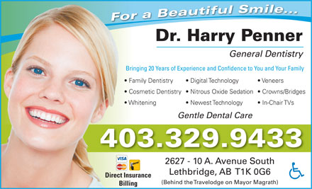 Penner Harry Dr (403-329-9433) - Annonce illustrée - . For a Beautiful Smile.. Dr. Harry Penner General Dentistry Bringing 20 Years of Experience and Confidence to You and Your FamilyBr Family Dentistry Digital Technology Veneers  Fa Cosmetic Dentistry  Nitrous Oxide Sedation  Crowns/Bridges  Co Whitening Newest Technology In-Chair TVs  Wh Gentle Dental Care 403.329.9433 2627 - 10 A. Avenue South Lethbridge, AB  T1K 0G6 Direct Insurance (Behind the Travelodge on Mayor Magrath) Billing