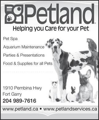 Petland (204-989-7616) - Annonce illustrée - Helping you Care for your Pet Pet Spa Aquarium Maintenance Parties & Presentations Food & Supplies for all Pets 1910 Pembina Hwy Fort Garry 204 989-7616 Helping you Care for your Pet Pet Spa Aquarium Maintenance Parties & Presentations Food & Supplies for all Pets 1910 Pembina Hwy Fort Garry 204 989-7616 www.petland.ca   www.petlandservices.ca www.petland.ca   www.petlandservices.ca