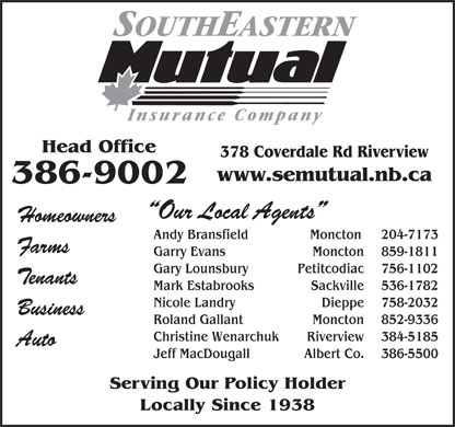 Southeastern Mutual Insurance (506-386-9002) - Display Ad - Head Office 378 Coverdale Rd Riverview www.semutual.nb.ca 386-9002 Our Local Agents Homeowners Andy Bransfield                Moncton  204-7173 Farms Garry Evans Moncton 859-1811 Gary Lounsbury Petitcodiac 756-1102 Tenants Mark Estabrooks Sackville 536-1782 Nicole Landry Dieppe 758-2032 Business Roland Gallant Moncton 852-9336 Christine Wenarchuk Riverview 384-5185 Auto Jeff MacDougall Albert Co. 386-5500 Serving Our Policy Holder Locally Since 1938