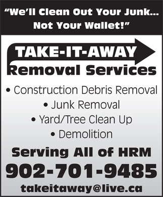 Take-It-Away Removal Services (902-701-9443) - Display Ad - We ll Clean Out Your Junk Not Your Wallet! TAKE-IT-AWAY Removal Services Construction Debris Removal Junk Removal Yard/Tree Clean Up Demolition Serving All of HRM 902-701-9485