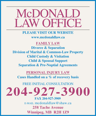 Philip M McDonald (204-927-3900) - Annonce illustrée - McDONALD LAW OFFICE PLEASE VISIT OUR WEBSITE www.mcdonaldlaw.ca FAMILY LAW Divorce & Separation Division of Marital & Common-Law Property Child Custody & Visitation Child & Spousal Support Separation & Pre-Nuptial Agreements PERSONAL INJURY LAW Cases Handled on a % of recovery basis FREE INITIAL CONSULTATION 204-927-3900 FAX 204-927-3909 E-MAIL: mcdonaldlaw@shaw.ca 258 Tache Avenue Winnipeg, MB  R2H 1Z9