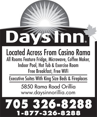 Days Inn (705-326-8288) - Annonce illustrée - All Rooms Feature Fridge, Microwave, Coffee Maker, Indoor Pool, Hot Tub & Exercise Room Free Breakfast, Free WiFi Executive Suites With King Size Beds & Fireplaces www.daysinnorillia.com Located Across From Casino Rama