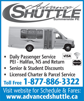 Advanced Shuttle Service (1-877-886-3322) - Annonce illustrée - PEI - Halifax, NS and Return Senior & Student Discounts Licensed Charter & Parcel Service Toll Free1-877-886-3322 Visit website for Schedule & Fares: www.advancedshuttle.ca Daily Passenger Service