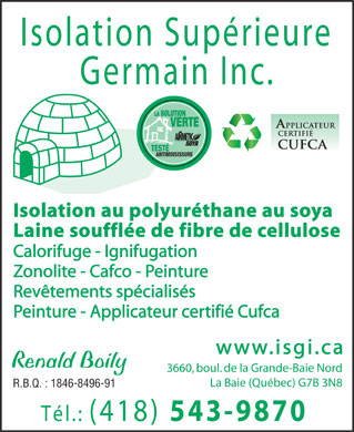 Isolation Sup&eacute;rieure Germain Inc (418-543-9870) - Display Ad - Isolation Sup&eacute;rieure Germain Inc. LA SOLUTION LA SOLUTION VERTE VERTE + POLYUR&Eacute;THANE GICL&Eacute; TEST&Eacute; TEST&Eacute; ANTIMOISISSURE Isolation au polyur&eacute;thane au soya Laine souffl&eacute;e de fibre de cellulose Calorifuge - Ignifugation Zonolite - Cafco - Peinture Rev&ecirc;tements sp&eacute;cialis&eacute;s Peinture - Applicateur certifi&eacute; Cufca www.isgi.ca Renald Boily 3660, boul. de la Grande-Baie Nord La Baie (Qu&eacute;bec) G7B 3N8 R.B.Q. : 1846-8496-91 T&eacute;l.: (418) 543-9870  Isolation Sup&eacute;rieure Germain Inc. LA SOLUTION LA SOLUTION VERTE VERTE + POLYUR&Eacute;THANE GICL&Eacute; TEST&Eacute; TEST&Eacute; ANTIMOISISSURE Isolation au polyur&eacute;thane au soya Laine souffl&eacute;e de fibre de cellulose Calorifuge - Ignifugation Zonolite - Cafco - Peinture Rev&ecirc;tements sp&eacute;cialis&eacute;s Peinture - Applicateur certifi&eacute; Cufca www.isgi.ca Renald Boily 3660, boul. de la Grande-Baie Nord La Baie (Qu&eacute;bec) G7B 3N8 R.B.Q. : 1846-8496-91 T&eacute;l.: (418) 543-9870