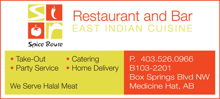 Spice Route Restaurant & Bar (403-526-0966) - Display Ad - Restaurant and Bar EAST INDIAN CUISIN E P.  403.526.0966  Take-Out Catering B103-2201  Party Service  Home Delivery Box Springs Blvd NW Medicine Hat, ABWe Serve Halal Meat