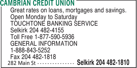 Cambrian Credit Union (204-482-1810) - Display Ad - Great rates on loans, mortgages and savings. Open Monday to Saturday TOUCHTONE BANKING SERVICE Selkirk 204 482-4155 Toll Free 1-877-590-5936 GENERAL INFORMATION 1-888-843-5252 Fax 204 482-1818  Great rates on loans, mortgages and savings. Open Monday to Saturday TOUCHTONE BANKING SERVICE Selkirk 204 482-4155 Toll Free 1-877-590-5936 GENERAL INFORMATION 1-888-843-5252 Fax 204 482-1818