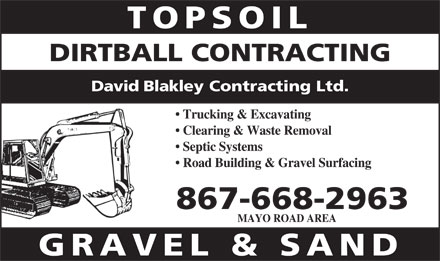 Dirtball Contracting (867-668-2963) - Display Ad - TOPSOIL DIRTBALL CONTRACTING David Blakley Contracting Ltd. Trucking &amp; Excavating Clearing &amp; Waste Removal Septic Systems Road Building &amp; Gravel Surfacing 867-668-2963 MAYO ROAD AREA GRAVEL &amp; SAND