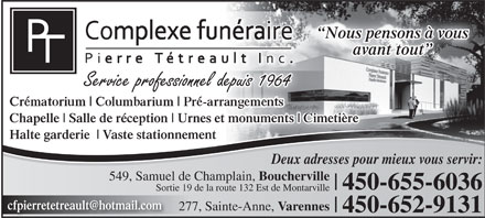Complexe Fun&eacute;raire Pierre T&eacute;treault (450-655-6036) - Annonce illustr&eacute;e - Nous pensons &agrave; vous avant tout Chapelle Salle de r&eacute;ception Urnes et monuments Cimeti&egrave;re Halte garderie Vaste stationnement Deux adresses pour mieux vous servir: 549, Samuel de Champlain, Boucherville 450-655-6036 Sortie 19 de la route 132 Est de Montarville cfpierretetreault@hotmail.com 277, Sainte-Anne, Varennes 450-652-9131