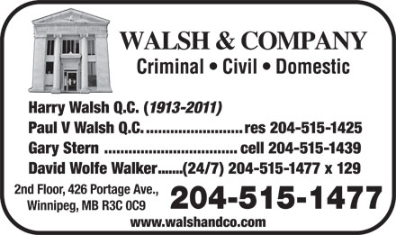 Walsh & Company (204-947-2282) - Annonce illustrée - WALSH & COMPANY Criminal   Civil   Domestic Harry Walsh Q.C. ( 1913-2011) Paul V Walsh Q.C.........................res 204-515-1425 Gary Stern .................................cell 204-515-1439 David Wolfe Walker.......(24/7) 204-515-1477 x 129 2nd Floor, 426 Portage Ave., 204-515-1477 Winnipeg, MB R3C 0C9 www.walshandco.com