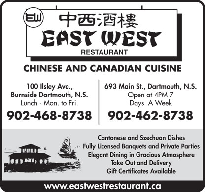 East West Restaurant (902-462-8738) - Display Ad - CHINESE AND CANADIAN CUISINE 100 Ilsley Ave., 693 Main St., Dartmouth, N.S. Burnside Dartmouth, N.S. Open at 4PM 7 Lunch - Mon. to Fri. Days  A Week 902-468-8738 902-462-8738 Cantonese and Szechuan Dishes Fully Licensed Banquets and Private Parties Elegant Dining in Gracious Atmosphere Take Out and Delivery Gift Certificates Available www.eastwestrestaurant.ca