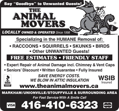 Animal Movers The (416-410-6323) - Annonce illustrée - Say  Goodbye  to Unwanted Guests! LOCALLY OWNED & OPERATED Since 1998 Specializing in the HUMANE Removal of: RACCOONS   SQUIRRELS   SKUNKS   BIRDS Other UNWANTED Guests! FREE ESTIMATES   FRIENDLY STAFF Expert Repair of Animal Damage incl. Chimney & Vent Caps Seniors  Discount   Written Guarantee   Fully Insured SAVE ENERGY COSTS. WSIB WE BLOW IN ATTIC INSULATION Insured www.theanimalmovers.ca MARKHAM/UNIONVILLE/STOUFFVILLE & SURROUNDING AREA For Fast Service With A Smile Call 416-410-6323